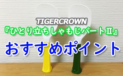 タイガークラウンひとり立ちしゃもじパートⅡおすすめポイント